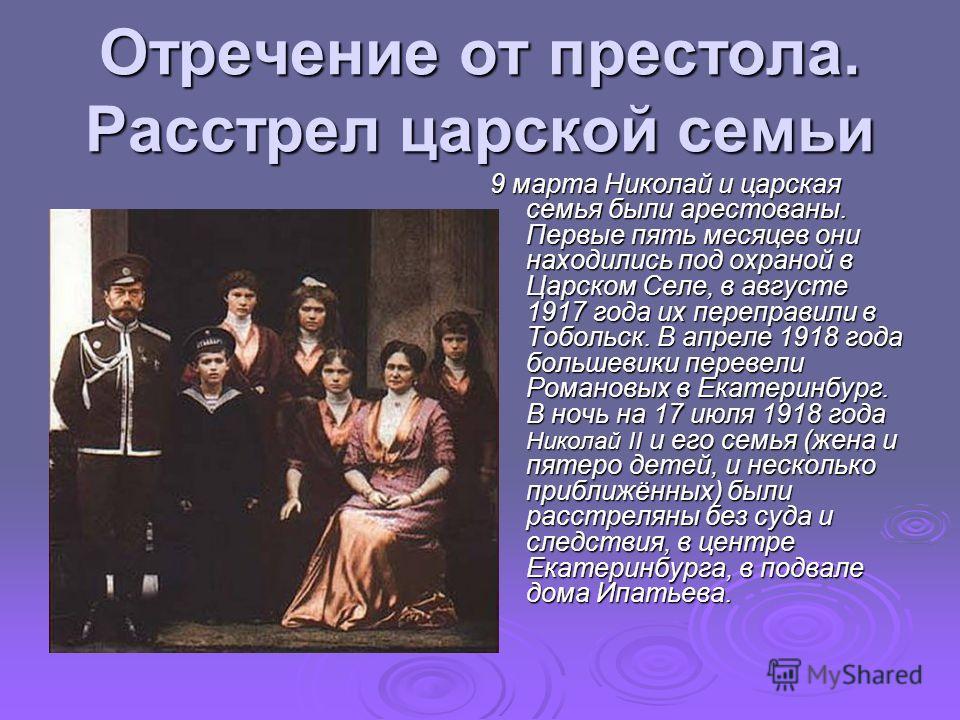Отречение от престола. Расстрел царской семьи 9 марта Николай и царская семья были арестованы. Первые пять месяцев они находились под охраной в Царском Селе, в августе 1917 года их переправили в Тобольск. В апреле 1918 года большевики перевели Романо