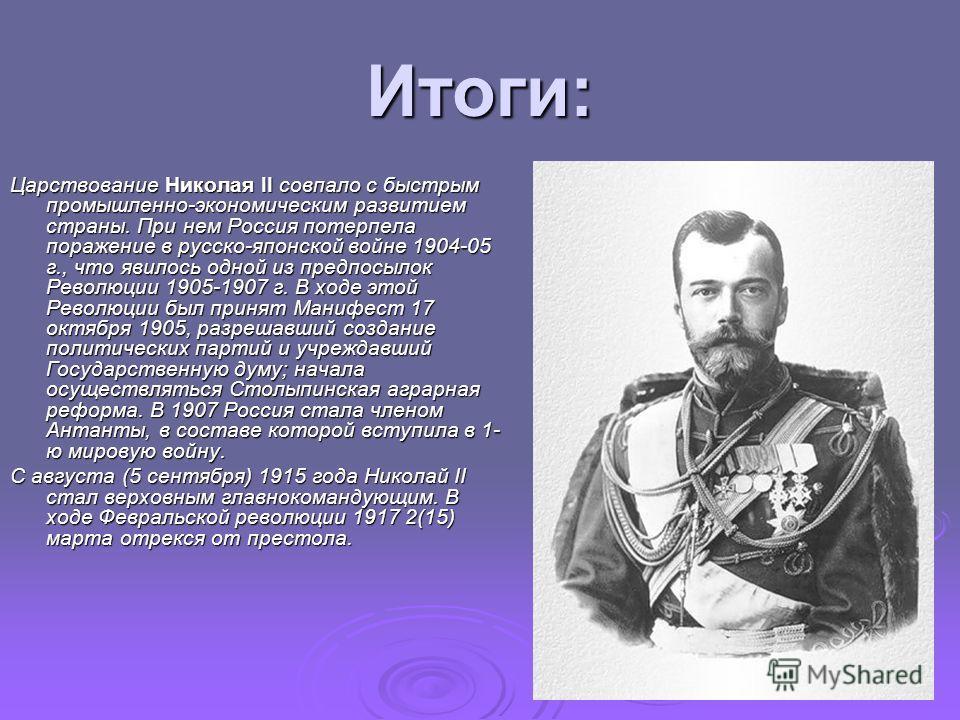 Итоги: Царствование Николая II совпало с быстрым промышленно-экономическим развитием страны. При нем Россия потерпела поражение в русско-японской войне 1904-05 г., что явилось одной из предпосылок Революции 1905-1907 г. В ходе этой Революции был прин
