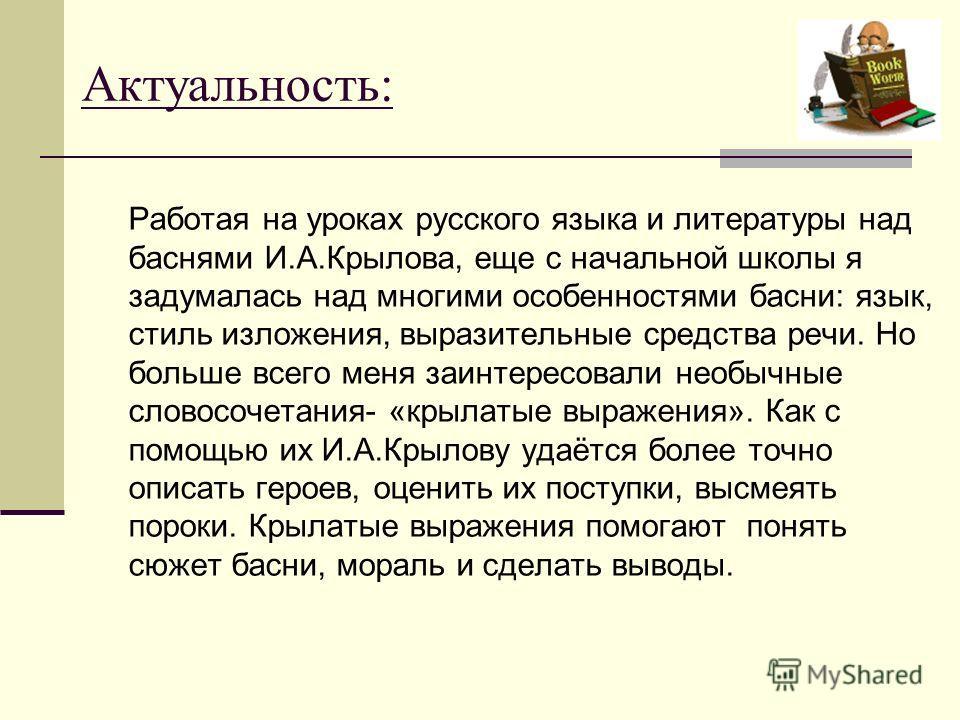 Актуальность: Работая на уроках русского языка и литературы над баснями И.А.Крылова, еще с начальной школы я задумалась над многими особенностями басни: язык, стиль изложения, выразительные средства речи. Но больше всего меня заинтересовали необычные