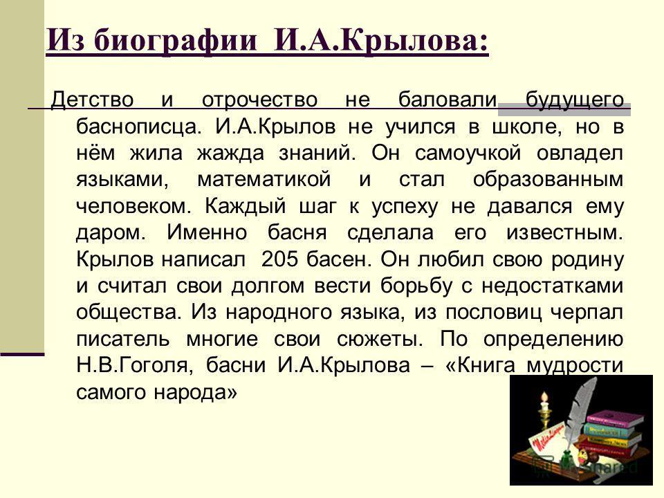 Из биографии И.А.Крылова: Детство и отрочество не баловали будущего баснописца. И.А.Крылов не учился в школе, но в нём жила жажда знаний. Он самоучкой овладел языками, математикой и стал образованным человеком. Каждый шаг к успеху не давался ему даро