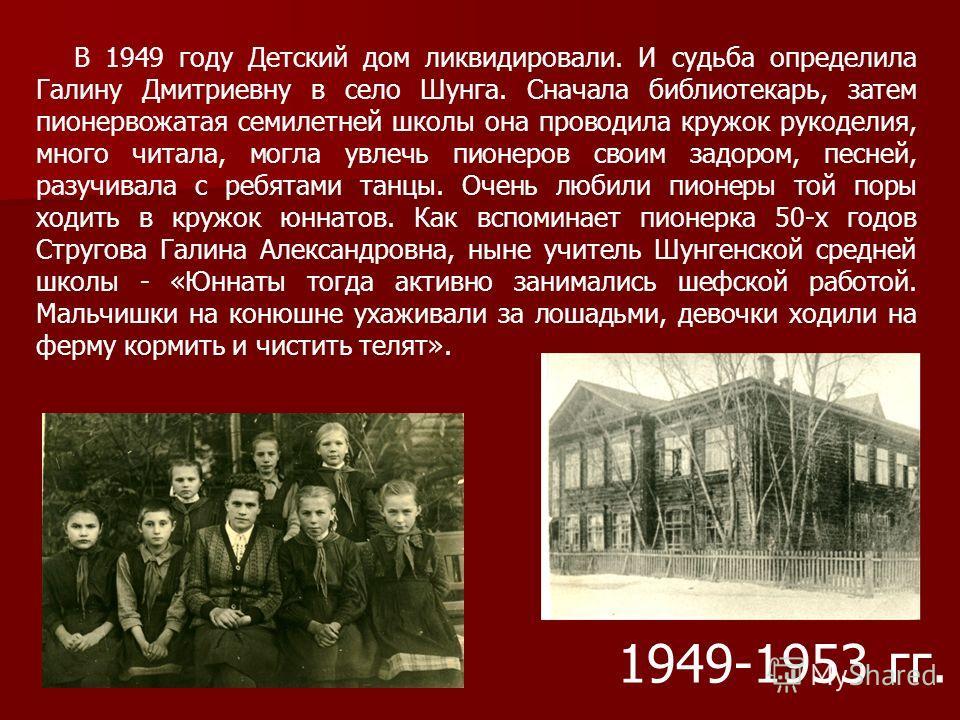 В 1949 году Детский дом ликвидировали. И судьба определила Галину Дмитриевну в село Шунга. Сначала библиотекарь, затем пионервожатая семилетней школы она проводила кружок рукоделия, много читала, могла увлечь пионеров своим задором, песней, разучивал