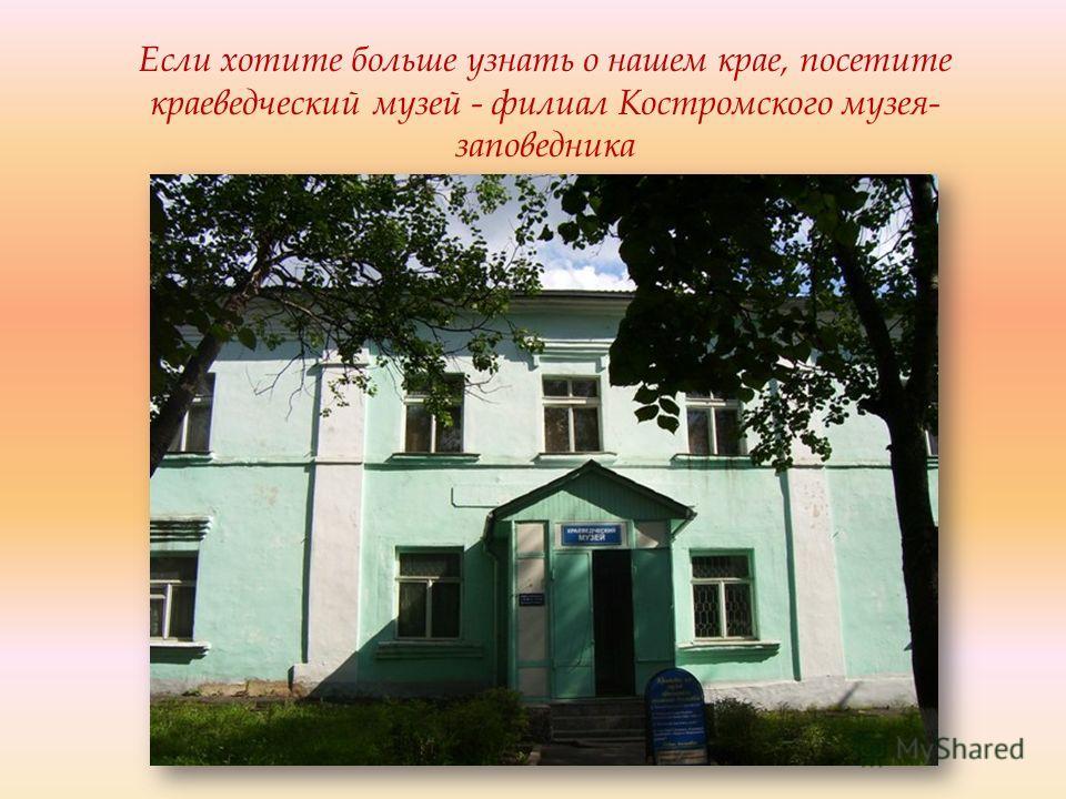 Если хотите больше узнать о нашем крае, посетите краеведческий музей - филиал Костромского музея- заповедника
