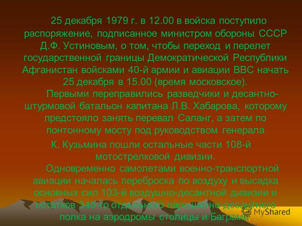 25 декабря 1979 г. в 12.00 в войска поступило распоряжение, подписанное министром обороны СССР Д.Ф. Устиновым, о том, чтобы переход и перелет государственной границы Демократической Республики Афганистан войсками 40-й армии и авиации ВВС начать 25 де