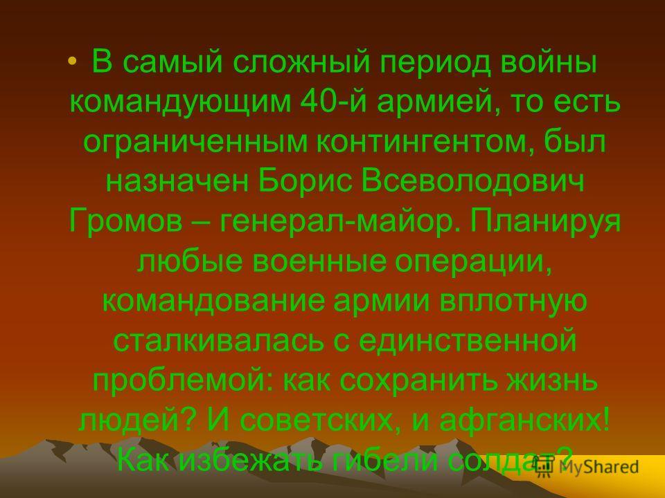 В самый сложный период войны командующим 40-й армией, то есть ограниченным контингентом, был назначен Борис Всеволодович Громов – генерал-майор. Планируя любые военные операции, командование армии вплотную сталкивалась с единственной проблемой: как с