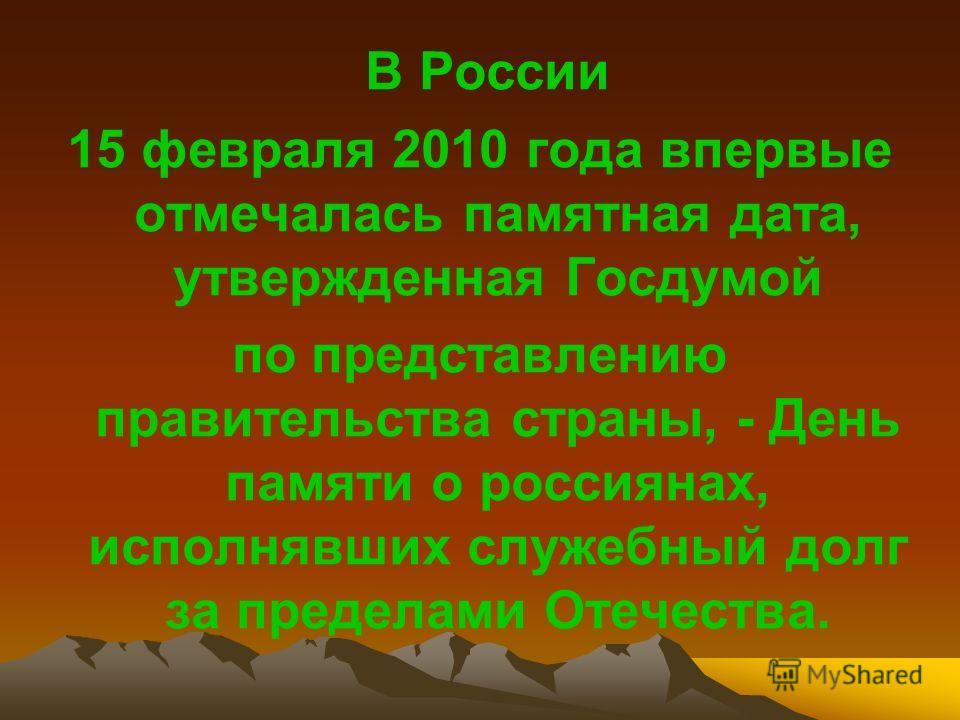В России 15 февраля 2010 года впервые отмечалась памятная дата, утвержденная Госдумой по представлению правительства страны, - День памяти о россиянах, исполнявших служебный долг за пределами Отечества.