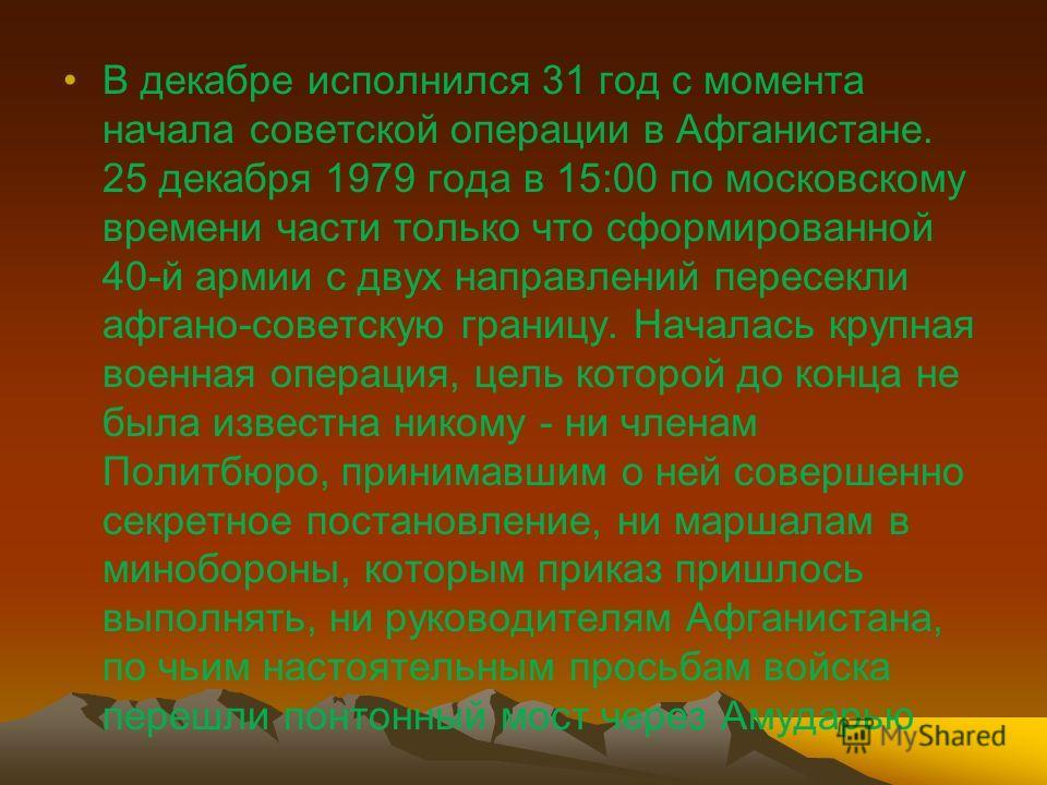 В декабре исполнился 31 год с момента начала советской операции в Афганистане. 25 декабря 1979 года в 15:00 по московскому времени части только что сформированной 40-й армии с двух направлений пересекли афгано-советскую границу. Началась крупная воен
