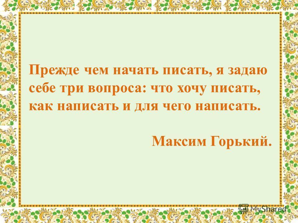 Прежде чем начать писать, я задаю себе три вопроса: что хочу писать, как написать и для чего написать. Максим Горький.