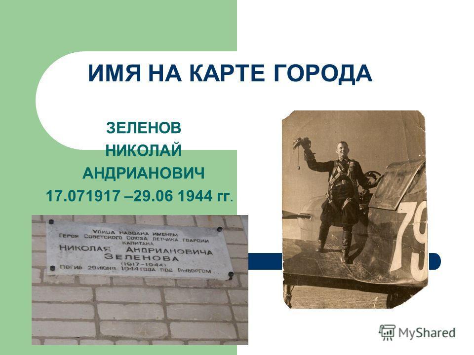 ИМЯ НА КАРТЕ ГОРОДА ЗЕЛЕНОВ НИКОЛАЙ АНДРИАНОВИЧ 17.071917 –29.06 1944 гг.