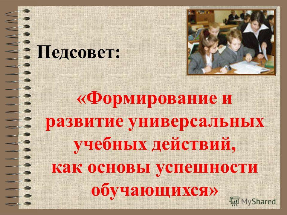 Педсовет: «Формирование и развитие универсальных учебных действий, как основы успешности обучающихся»