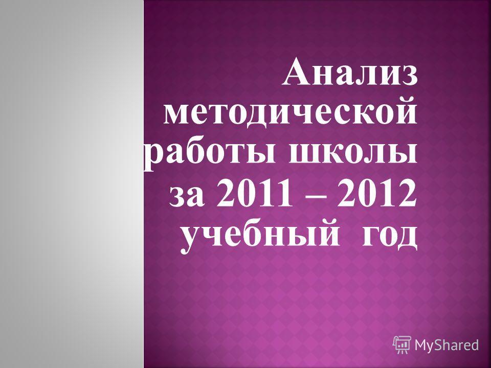 Анализ методической работы школы за 2011 – 2012 учебный год