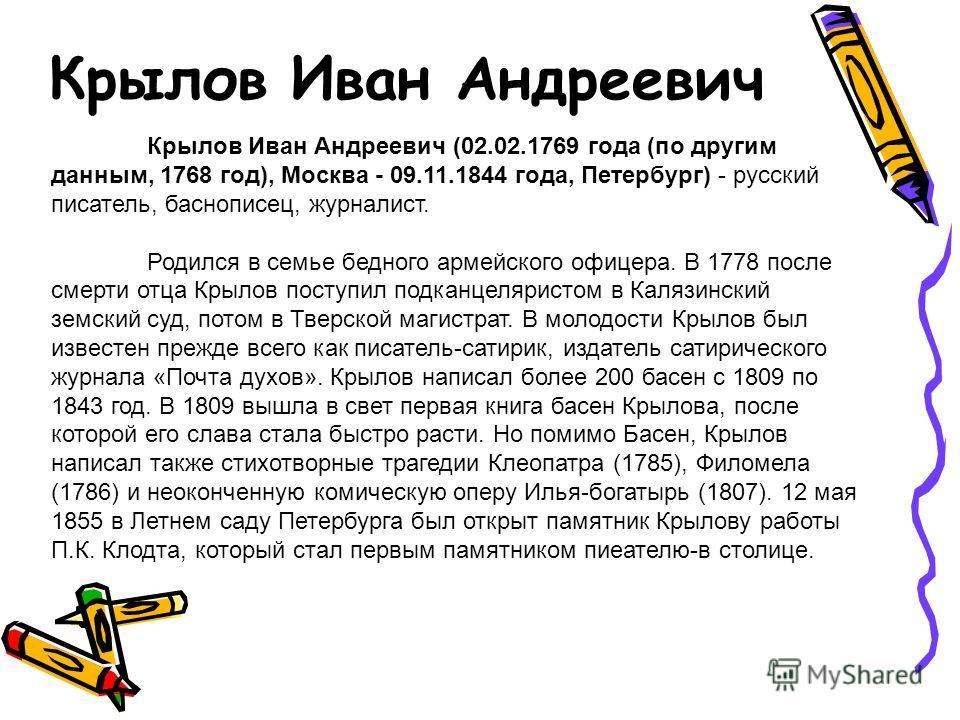 Крылов Иван Андреевич Крылов Иван Андреевич (02.02.1769 года (по другим данным, 1768 год), Москва - 09.11.1844 года, Петербург) - русский писатель, баснописец, журналист. Родился в семье бедного армейского офицера. В 1778 после смерти отца Крылов пос