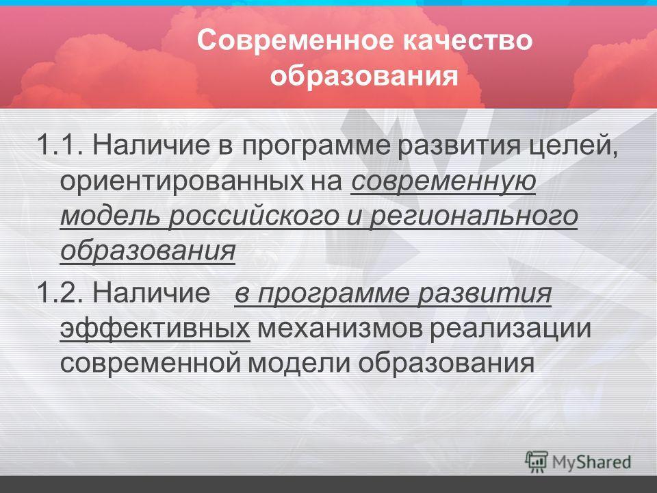 Современное качество образования 1.1. Наличие в программе развития целей, ориентированных на современную модель российского и регионального образования 1.2. Наличие в программе развития эффективных механизмов реализации современной модели образования