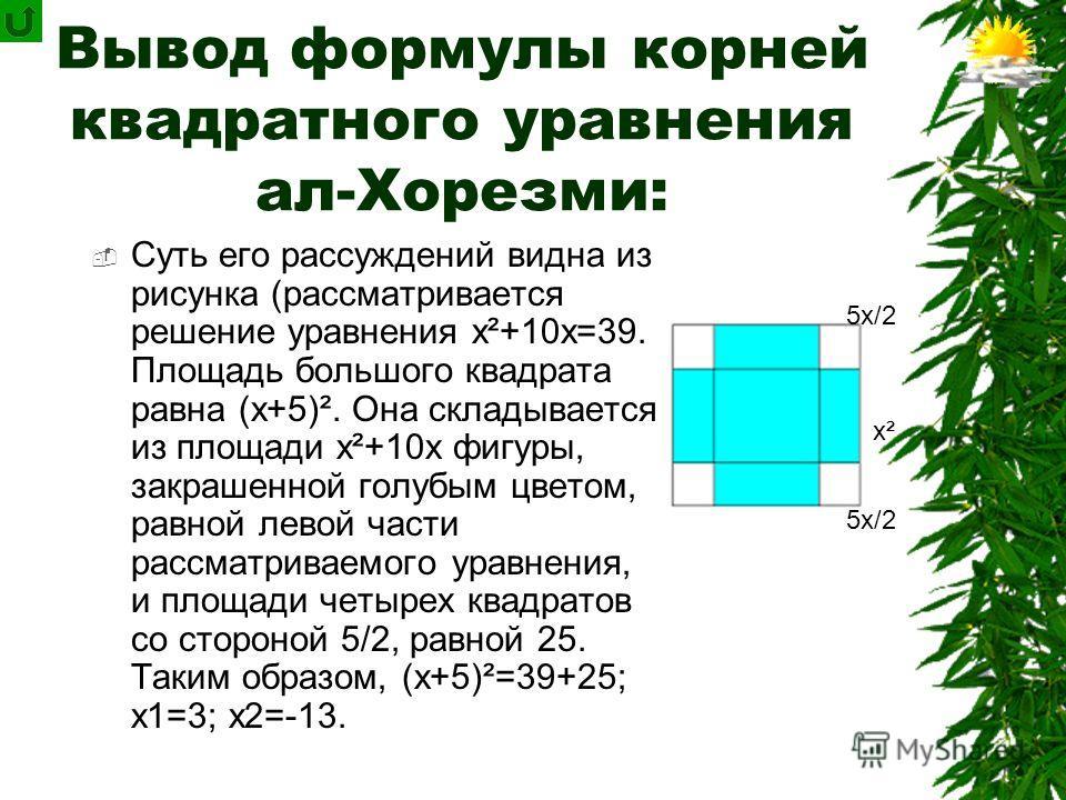 Формула корней квадратного уравнения «переоткрывалась» неоднократно. Один из первых дошедших до наших дней выводов этой формулы принадлежит индийскому математику Брахмагупте (около 598 г.).Брахмагупте Среднеазиатский ученый ал-Хорезми (IX в.) в тракт