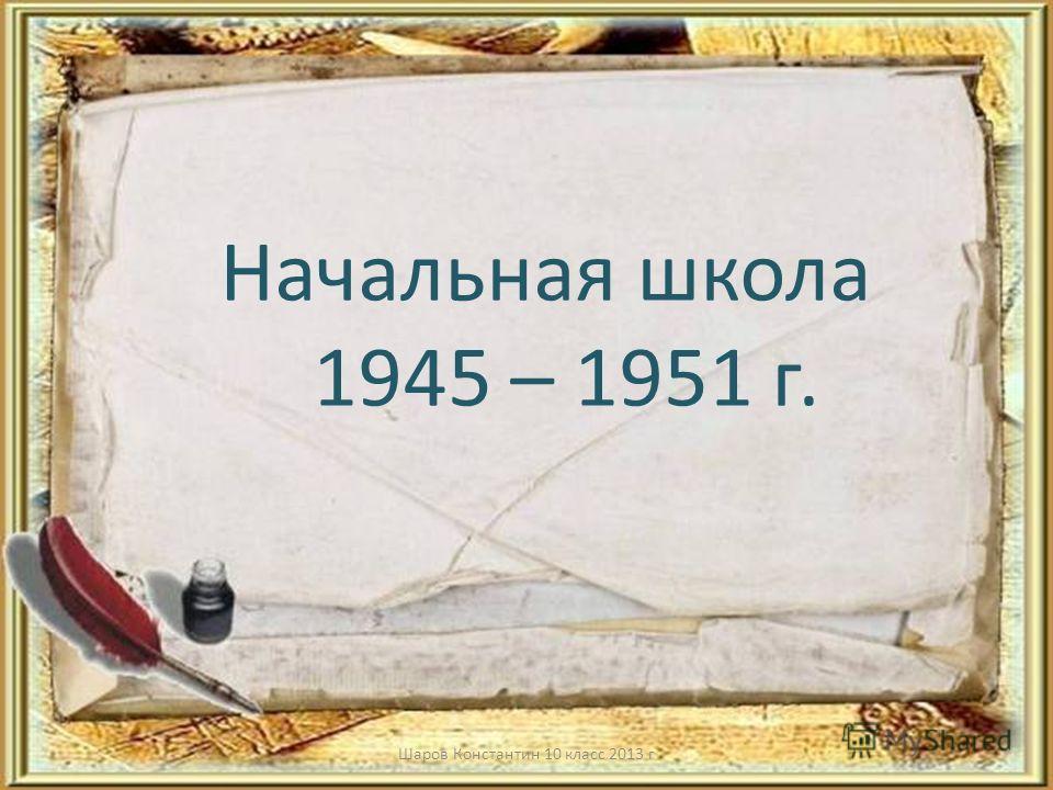Начальная школа 1945 – 1951 г. Шаров Константин 10 класс 2013 г