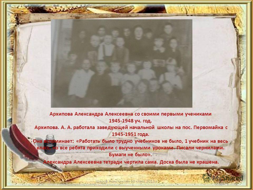 Архипова Александра Алексеевна со своими первыми учениками 1945-1948 уч. год. Архипова. А. А. работала заведующей начальной школы на пос. Первомайка с 1945-1951 года. Она вспоминает : «Работать было трудно учебников не было, 1 учебник на весь класс,