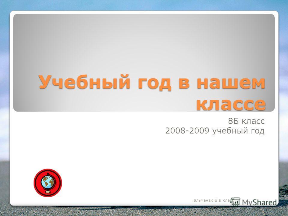 Учебный год в нашем классе 8Б класс 2008-2009 учебный год альманах 8 в класс