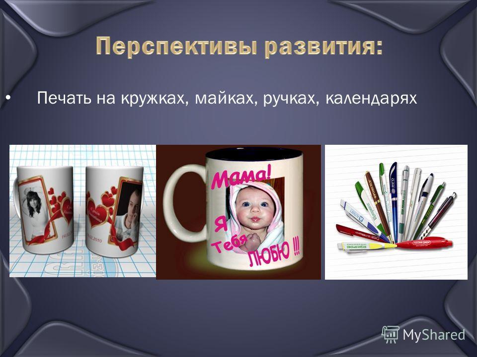 Перспективы развития: Печать на кружках, майках, ручках, календарях