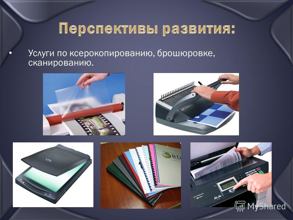 Перспективы развития: Услуги по ксерокопированию, брошюровке, сканированию.