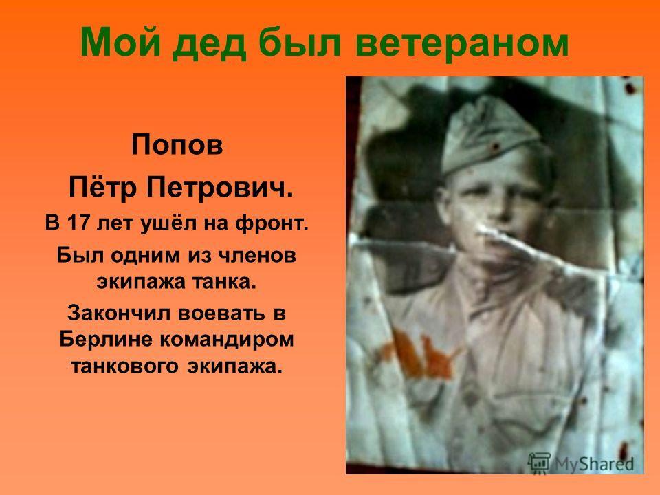 Мой дед был ветераном Попов Пётр Петрович. В 17 лет ушёл на фронт. Был одним из членов экипажа танка. Закончил воевать в Берлине командиром танкового экипажа.