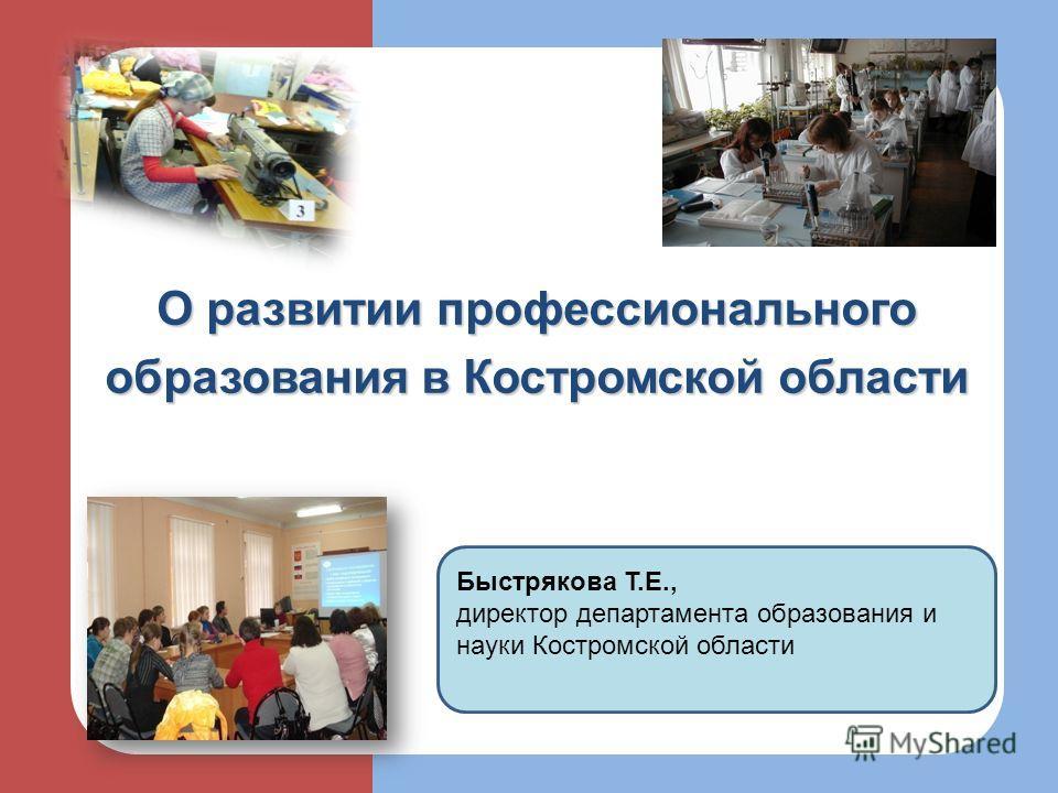 О развитии профессионального образования в Костромской области Быстрякова Т.Е., директор департамента образования и науки Костромской области
