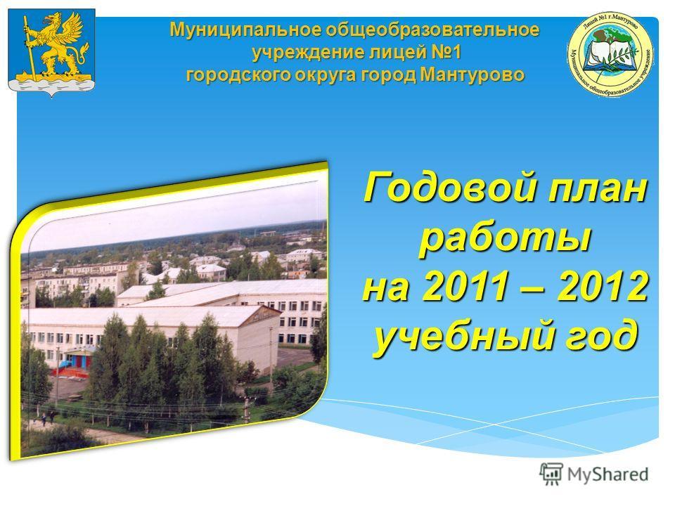 Муниципальное общеобразовательное учреждение лицей 1 учреждение лицей 1 городского округа город Мантурово Годовой план работы на 2011 – 2012 учебный год