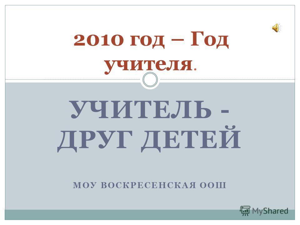 УЧИТЕЛЬ - ДРУГ ДЕТЕЙ МОУ ВОСКРЕСЕНСКАЯ ООШ 2010 год – Год учителя.