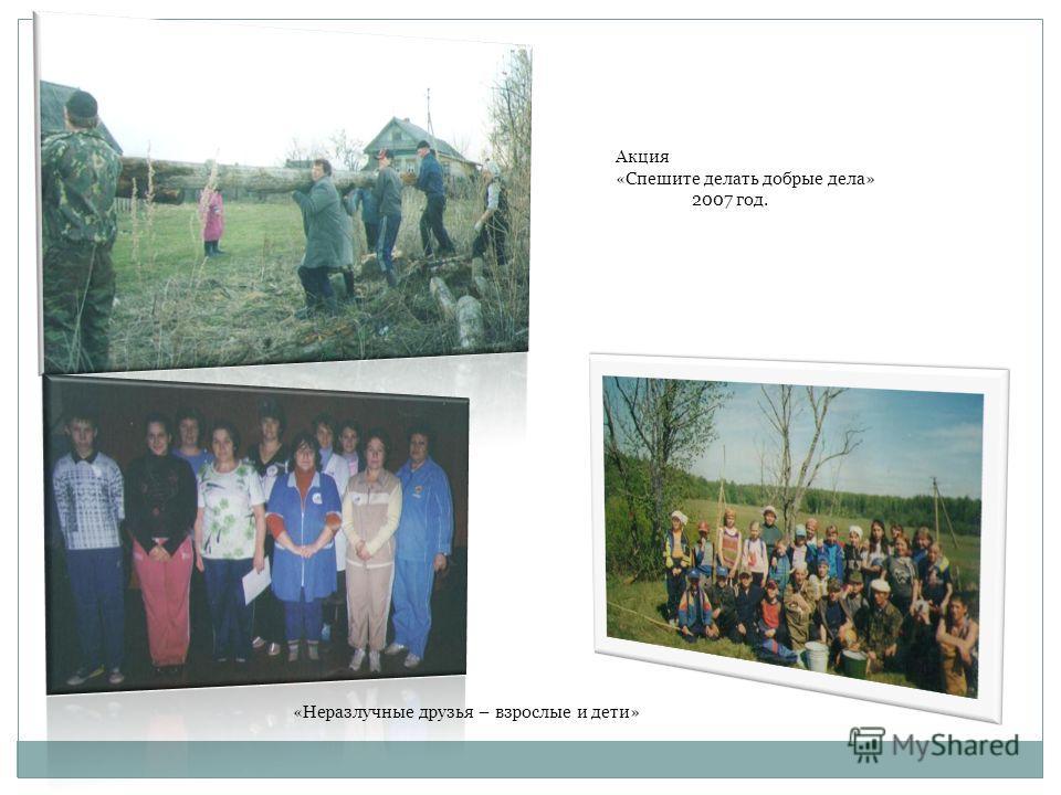 Акция «Спешите делать добрые дела» 2007 год. «Неразлучные друзья – взрослые и дети»