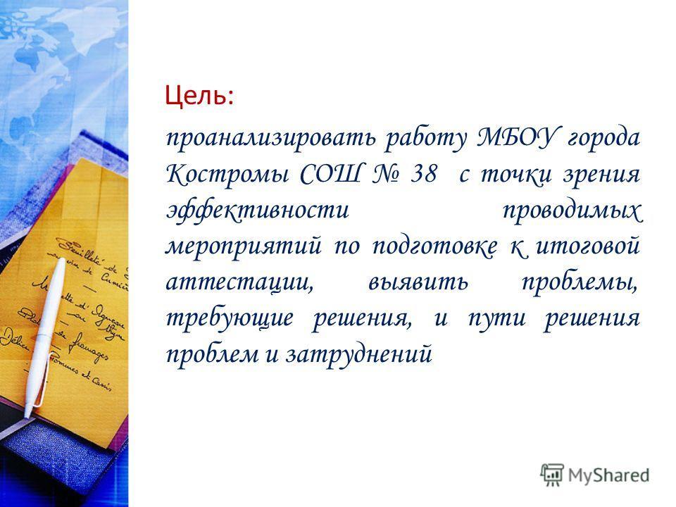 Цель: проанализировать работу МБОУ города Костромы СОШ 38 с точки зрения эффективности проводимых мероприятий по подготовке к итоговой аттестации, выявить проблемы, требующие решения, и пути решения проблем и затруднений