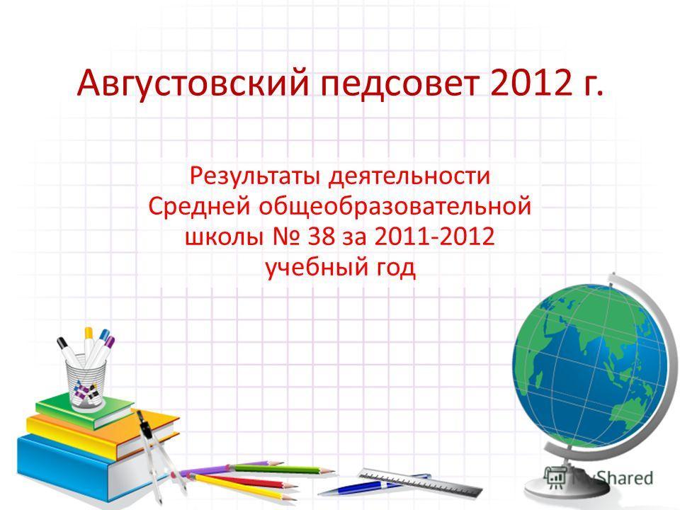 Августовский педсовет 2012 г. Результаты деятельности Средней общеобразовательной школы 38 за 2011-2012 учебный год