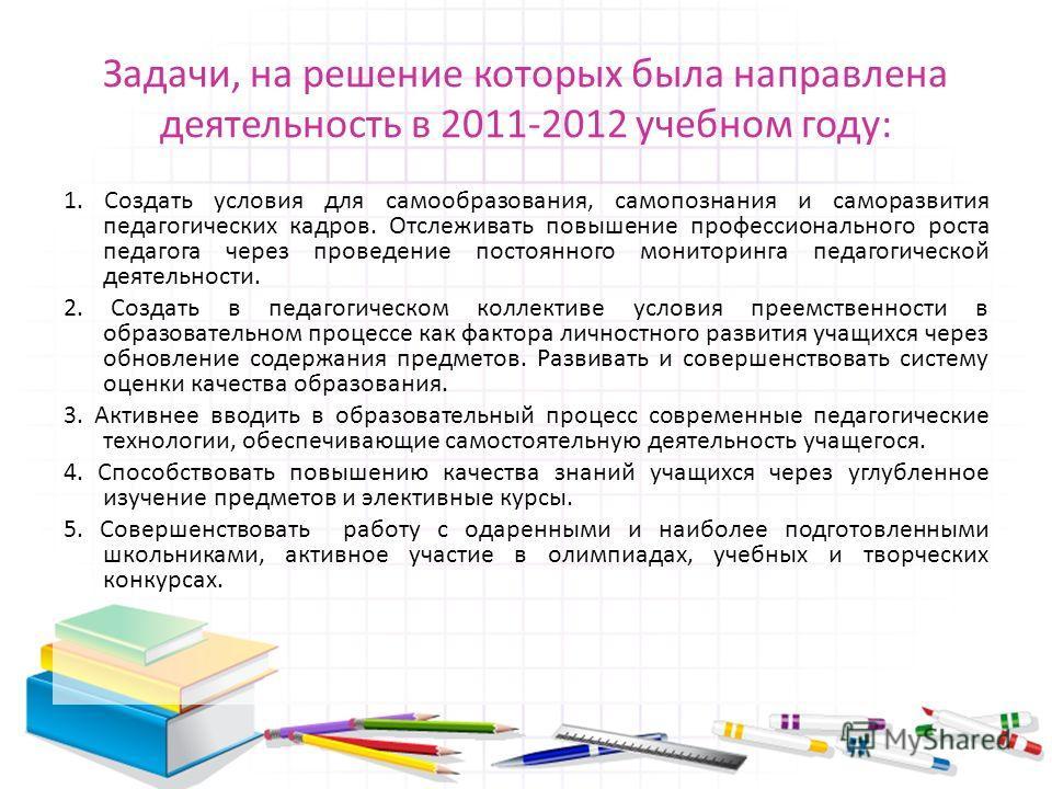 Задачи, на решение которых была направлена деятельность в 2011-2012 учебном году: 1. Создать условия для самообразования, самопознания и саморазвития педагогических кадров. Отслеживать повышение профессионального роста педагога через проведение посто