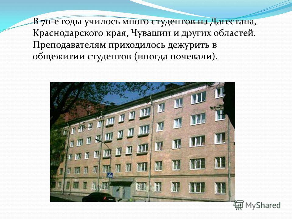 В 70-е годы училось много студентов из Дагестана, Краснодарского края, Чувашии и других областей. Преподавателям приходилось дежурить в общежитии студентов (иногда ночевали).