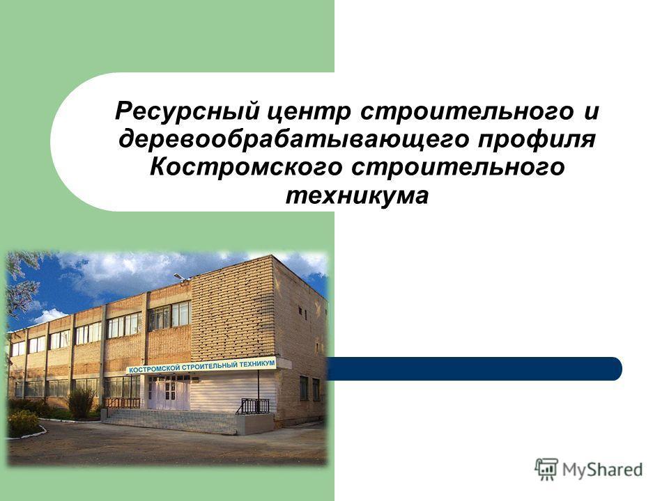 Ресурсный центр строительного и деревообрабатывающего профиля Костромского строительного техникума