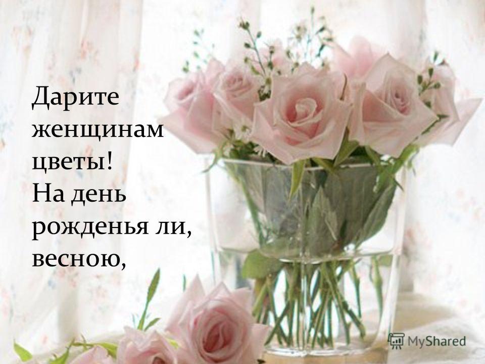 Дарите женщинам цветы! На день рожденья ли, весною,