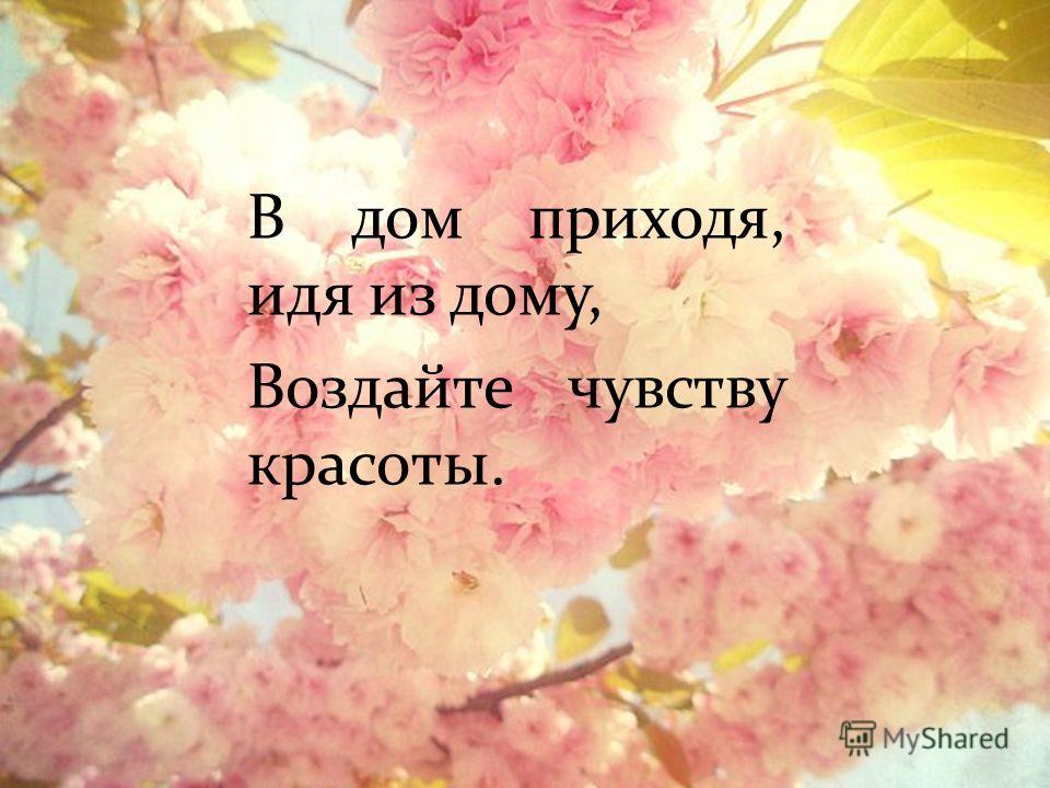 В дом приходя, идя из дому, Воздайте чувству красоты.