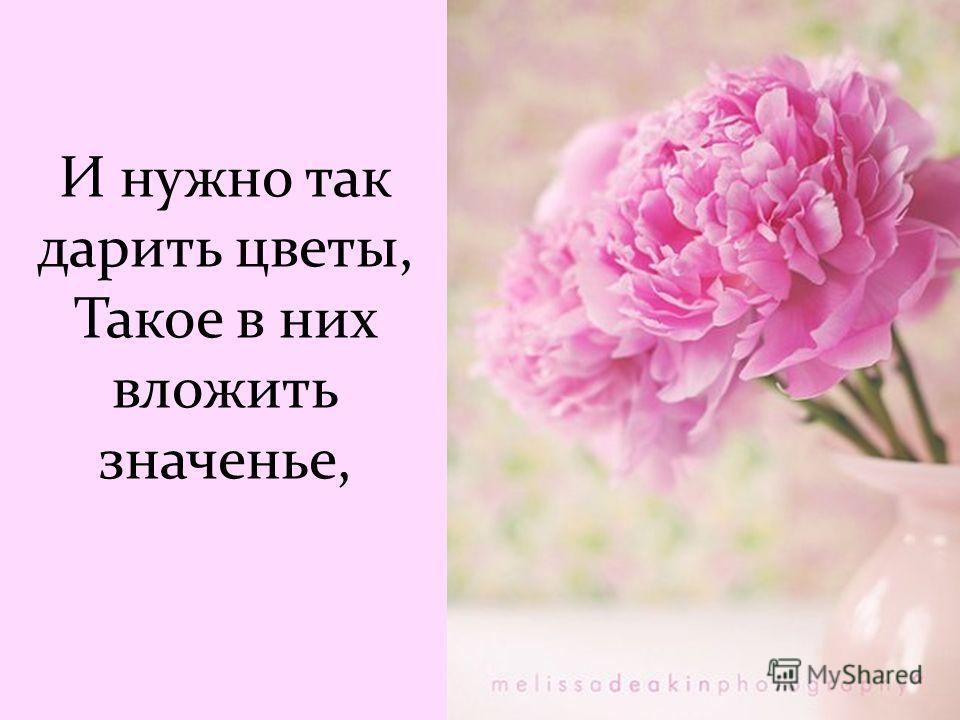 И нужно так дарить цветы, Такое в них вложить значенье,