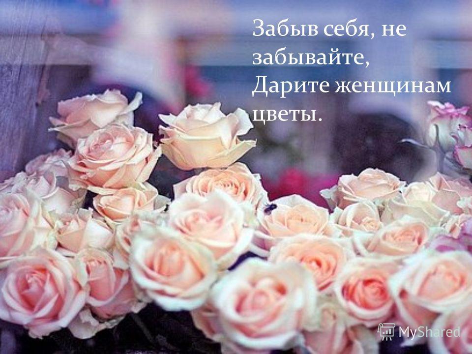 Забыв себя, не забывайте, Дарите женщинам цветы.