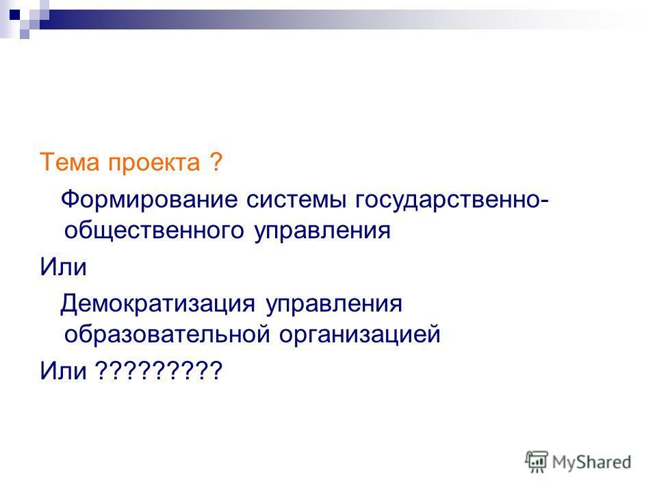 Тема проекта ? Формирование системы государственно- общественного управления Или Демократизация управления образовательной организацией Или ?????????
