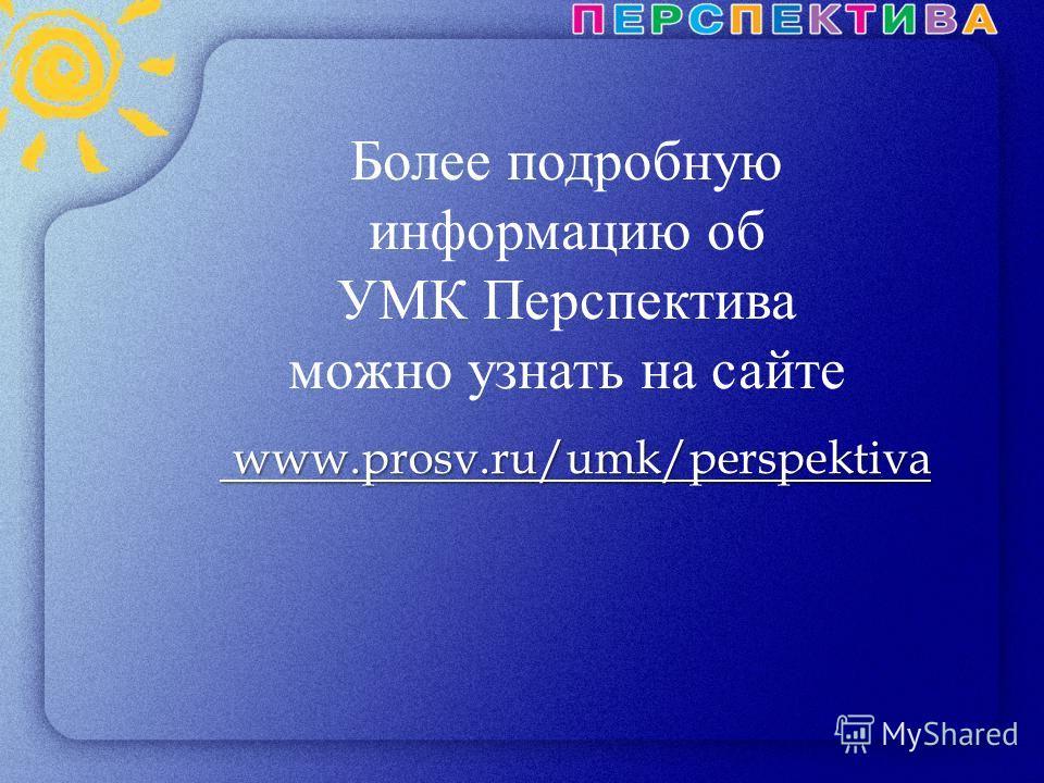Более подробную информацию об УМК Перспектива можно узнать на сайте www.prosv.ru/umk/perspektiva www.prosv.ru/umk/perspektiva