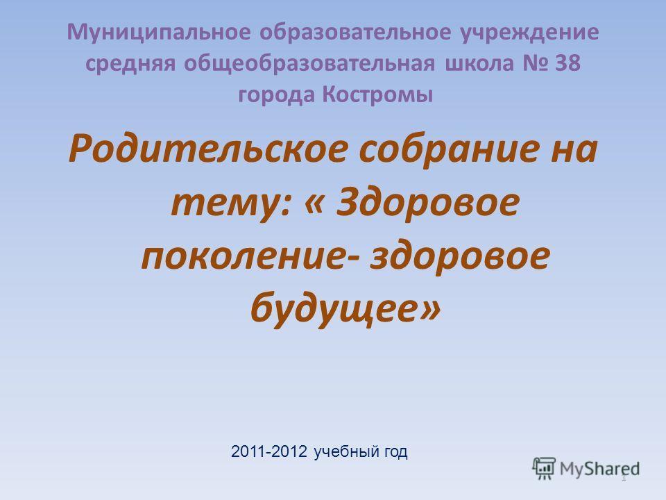 Муниципальное образовательное учреждение средняя общеобразовательная школа 38 города Костромы Родительское собрание на тему: « Здоровое поколение- здоровое будущее» 1 2011-2012 учебный год