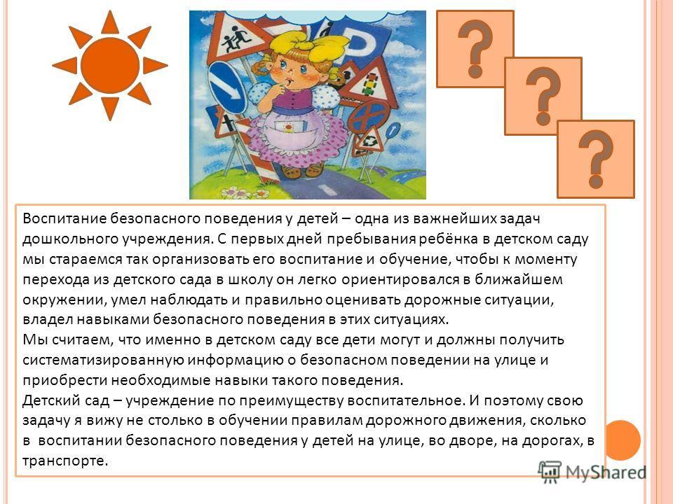 Воспитание безопасного поведения у детей – одна из важнейших задач дошкольного учреждения. С первых дней пребывания ребёнка в детском саду мы стараемся так организовать его воспитание и обучение, чтобы к моменту перехода из детского сада в школу он л