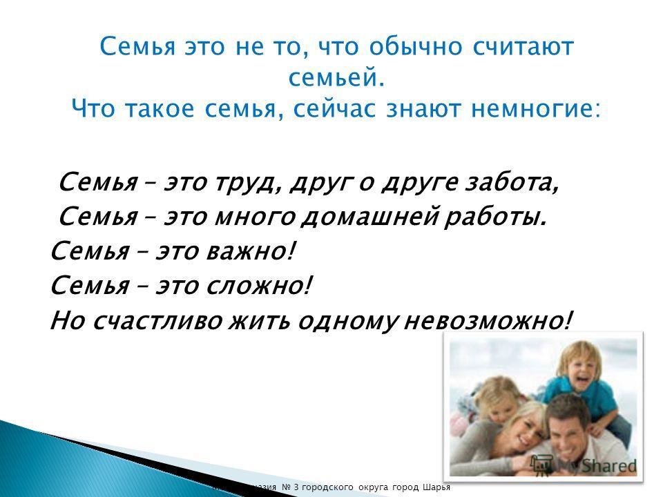 Семья – это труд, друг о друге забота, Семья – это много домашней работы. Семья – это важно! Семья – это сложно! Но счастливо жить одному невозможно! Семья это не то, что обычно считают семьей. Что такое семья, сейчас знают немногие: МОУ Гимназия 3 г