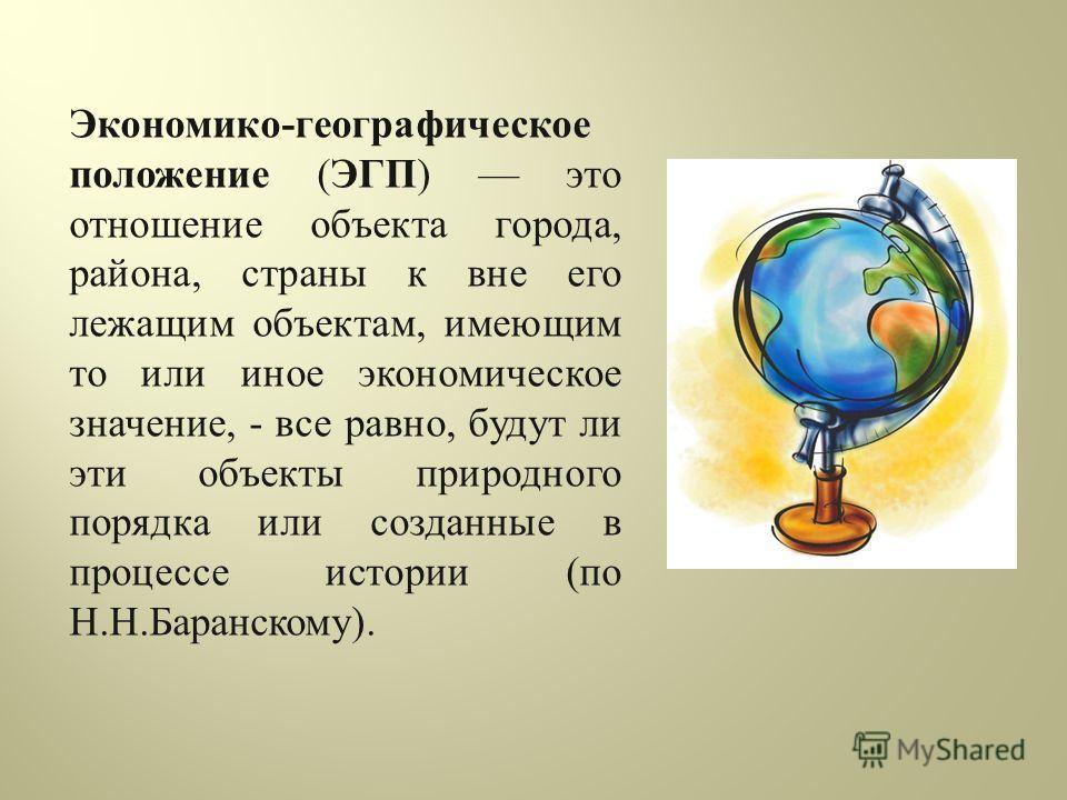 Экономико - географическое положение ( ЭГП ) это отношение объекта города, района, страны к вне его лежащим объектам, имеющим то или иное экономическое значение, - все равно, будут ли эти объекты природного порядка или созданные в процессе истории (