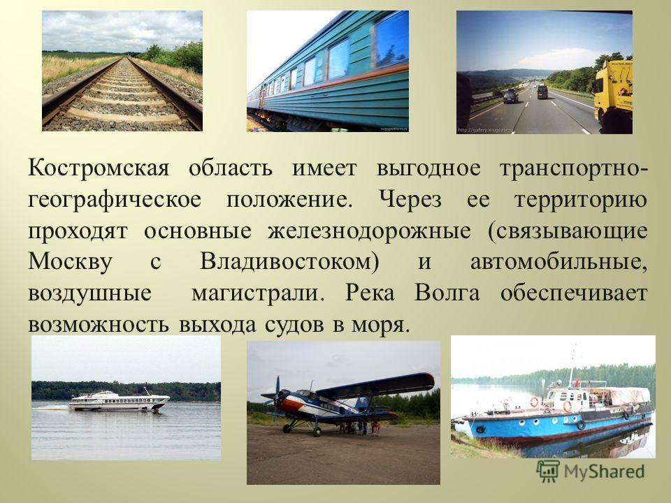 Костромская область имеет выгодное транспортно - географическое положение. Через ее территорию проходят основные железнодорожные ( связывающие Москву с Владивостоком ) и автомобильные, воздушные магистрали. Река Волга обеспечивает возможность выхода