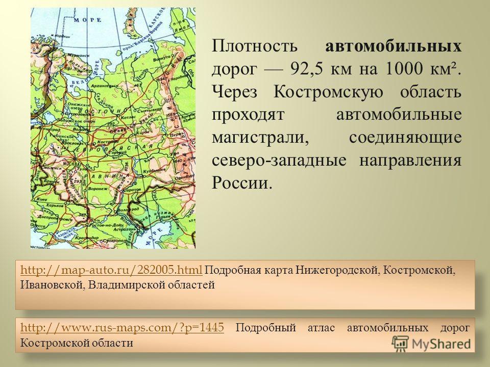 Плотность автомобильных дорог 92,5 км на 1000 км ². Через Костромскую область проходят автомобильные магистрали, соединяющие северо - западные направления России. http://www.rus-maps.com/?p=1445http://www.rus-maps.com/?p=1445 Подробный атлас автомоби