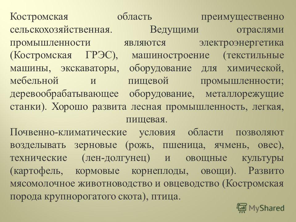 Костромская область преимущественно сельскохозяйственная. Ведущими отраслями промышленности являются электроэнергетика (Костромская ГРЭС), машиностроение (текстильные машины, экскаваторы, оборудование для химической, мебельной и пищевой промышленност