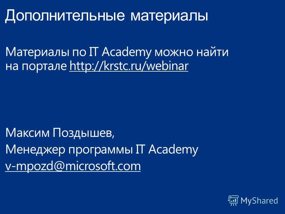 Дополнительные материалы Материалы по IT Academy можно найти на портале http://krstc.ru/webinar Максим Поздышев, Менеджер программы IT Academy v-mpozd@microsoft.com