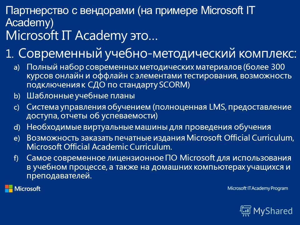 Партнерство с вендорами (на примере Microsoft IT Academy) Microsoft IT Academy это… 1. Современный учебно-методический комплекс: a) Полный набор современных методических материалов (более 300 курсов онлайн и оффлайн с элементами тестирования, возможн