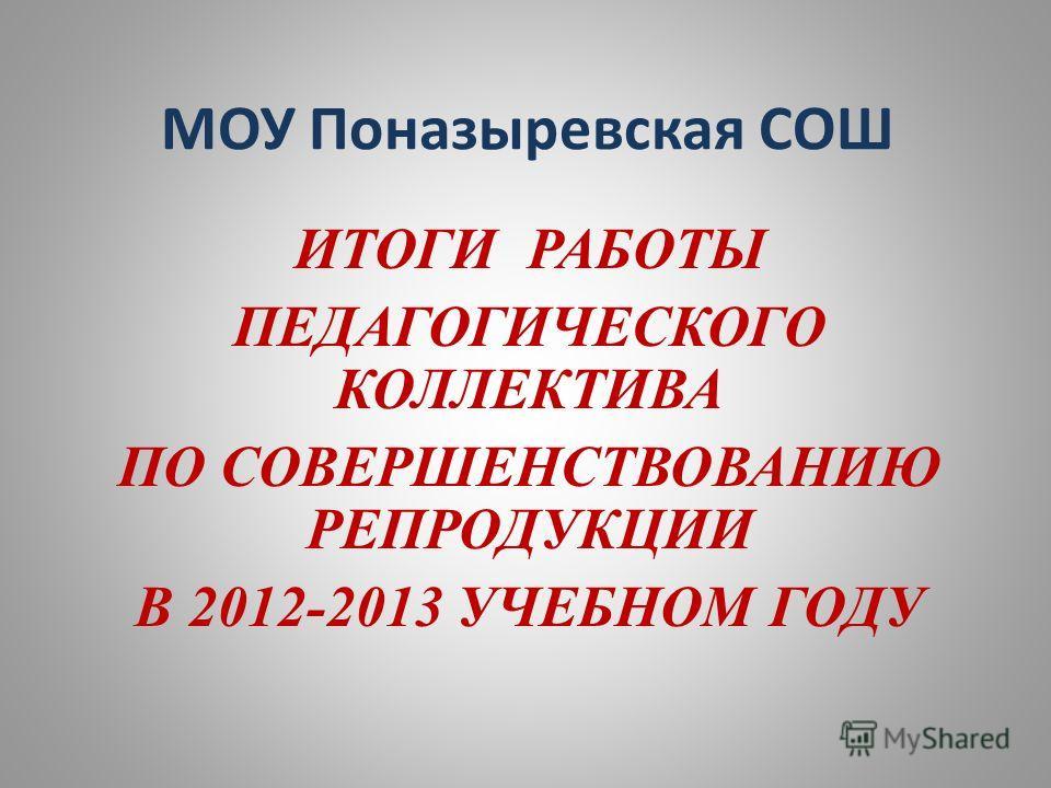 МОУ Поназыревская СОШ ИТОГИ РАБОТЫ ПЕДАГОГИЧЕСКОГО КОЛЛЕКТИВА ПО СОВЕРШЕНСТВОВАНИЮ РЕПРОДУКЦИИ В 2012-2013 УЧЕБНОМ ГОДУ