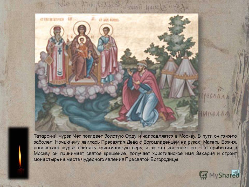 Татарский мурза Чет покидает Золотую Орду и направляется в Москву. В пути он тяжело заболел. Ночью ему явилась Пресвятая Дева с Богомладенцем на руках. Матерь Божия, повелевает мурзе принять христианскую веру, и за это исцеляет его. По прибытии в Мос
