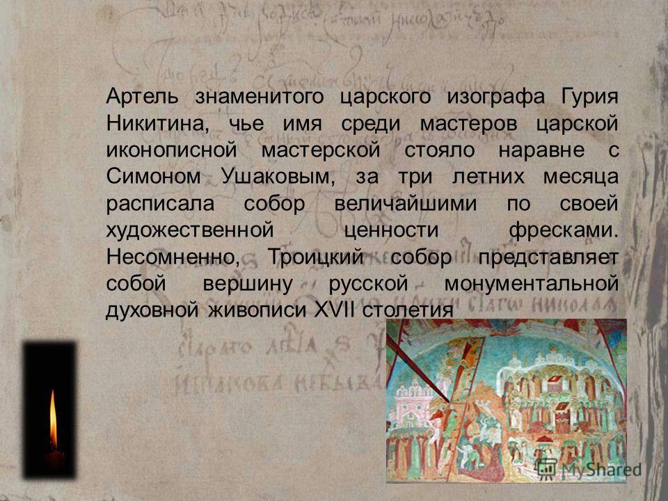 Артель знаменитого царского изографа Гурия Никитина, чье имя среди мастеров царской иконописной мастерской стояло наравне с Симоном Ушаковым, за три летних месяца расписала собор величайшими по своей художественной ценности фресками. Несомненно, Трои